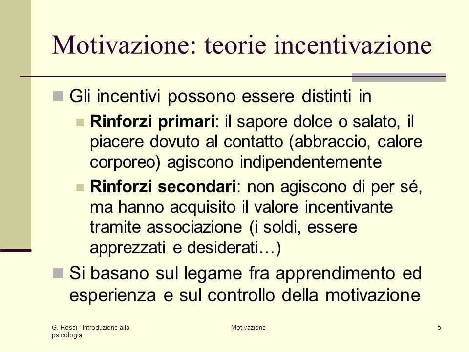 G. Rossi - Introduzione alla psicologia Motivazione5 Motivazione: teorie incentivazione Gli incentivi possono essere distinti in Rinforzi primari: il