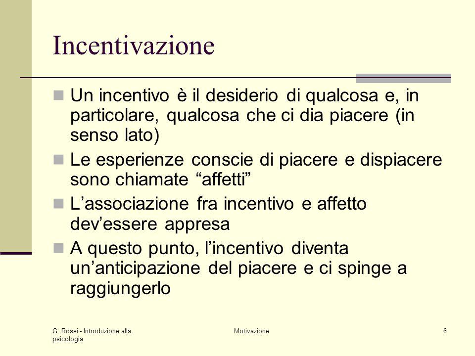 G. Rossi - Introduzione alla psicologia Motivazione6 Incentivazione Un incentivo è il desiderio di qualcosa e, in particolare, qualcosa che ci dia pia