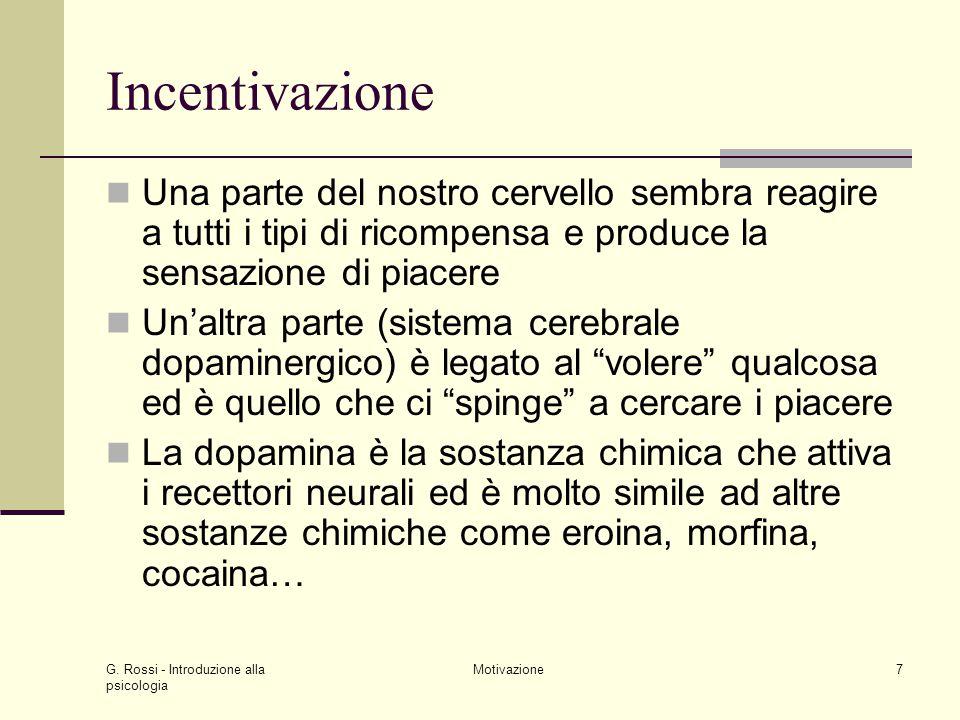 G. Rossi - Introduzione alla psicologia Motivazione7 Incentivazione Una parte del nostro cervello sembra reagire a tutti i tipi di ricompensa e produc