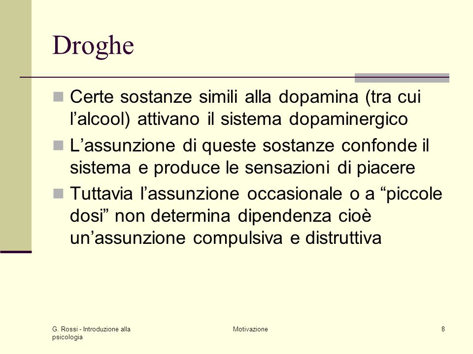 G. Rossi - Introduzione alla psicologia Motivazione8 Droghe Certe sostanze simili alla dopamina (tra cui lalcool) attivano il sistema dopaminergico La