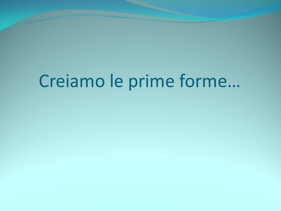 Creiamo le prime forme…