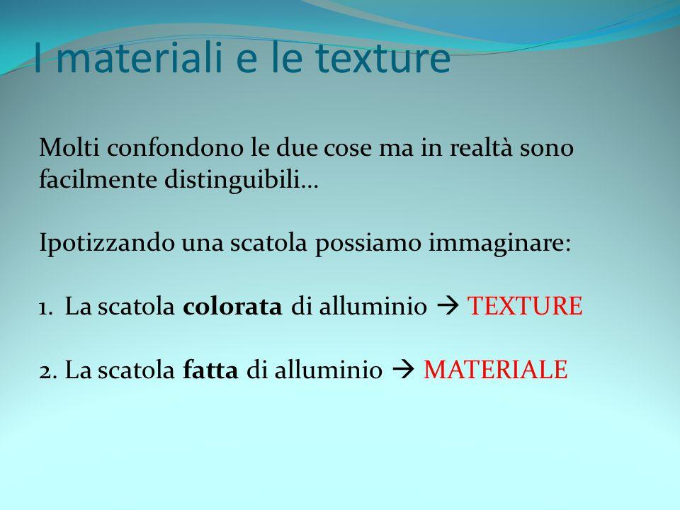 I materiali e le texture Molti confondono le due cose ma in realtà sono facilmente distinguibili… Ipotizzando una scatola possiamo immaginare: 1.La scatola colorata di alluminio TEXTURE 2.La scatola fatta di alluminio MATERIALE
