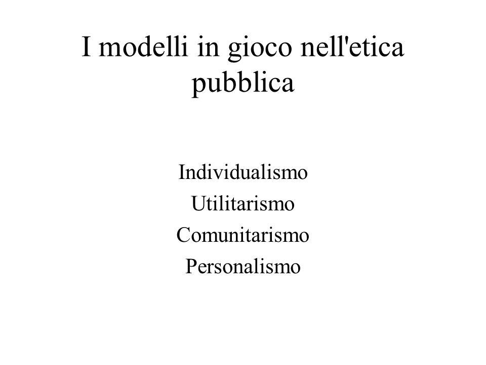 I modelli in gioco nell etica pubblica Individualismo Utilitarismo Comunitarismo Personalismo