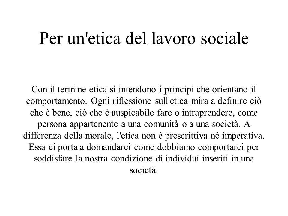 Per un etica del lavoro sociale Con il termine etica si intendono i principi che orientano il comportamento.
