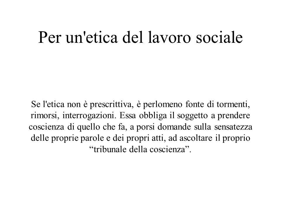 Per un etica del lavoro sociale Se l etica non è prescrittiva, è perlomeno fonte di tormenti, rimorsi, interrogazioni.