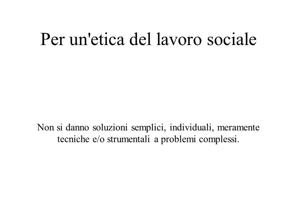 Per un etica del lavoro sociale Non si danno soluzioni semplici, individuali, meramente tecniche e/o strumentali a problemi complessi.