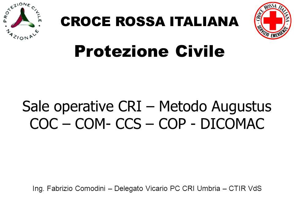 CROCE ROSSA ITALIANA Protezione Civile Sale operative CRI – Metodo Augustus COC – COM- CCS – COP - DICOMAC Ing. Fabrizio Comodini – Delegato Vicario P