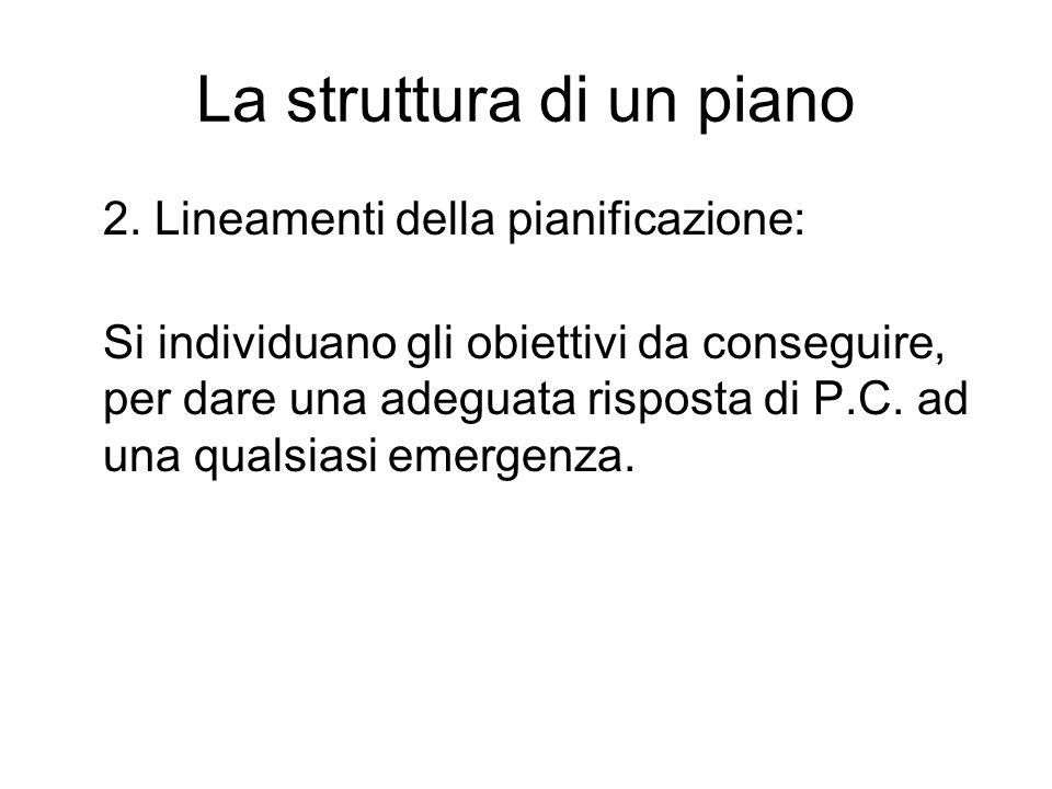 La struttura di un piano 2. Lineamenti della pianificazione: Si individuano gli obiettivi da conseguire, per dare una adeguata risposta di P.C. ad una