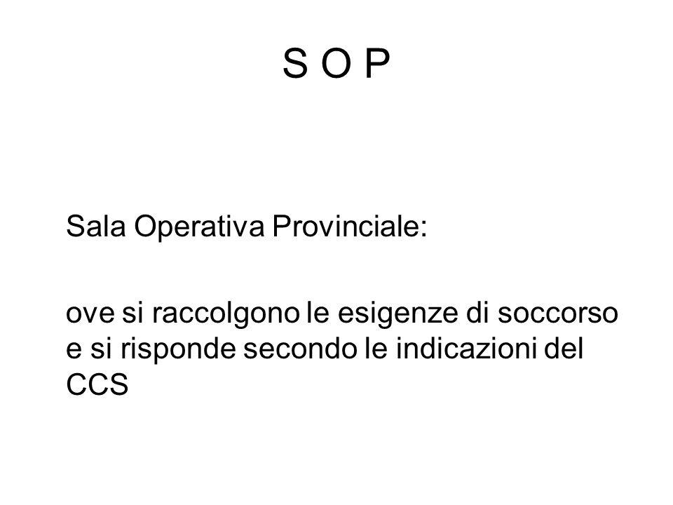 S O P Sala Operativa Provinciale: ove si raccolgono le esigenze di soccorso e si risponde secondo le indicazioni del CCS