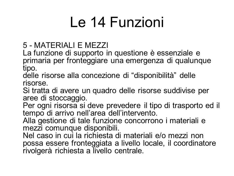 Le 14 Funzioni 5 - MATERIALI E MEZZI La funzione di supporto in questione è essenziale e primaria per fronteggiare una emergenza di qualunque tipo.