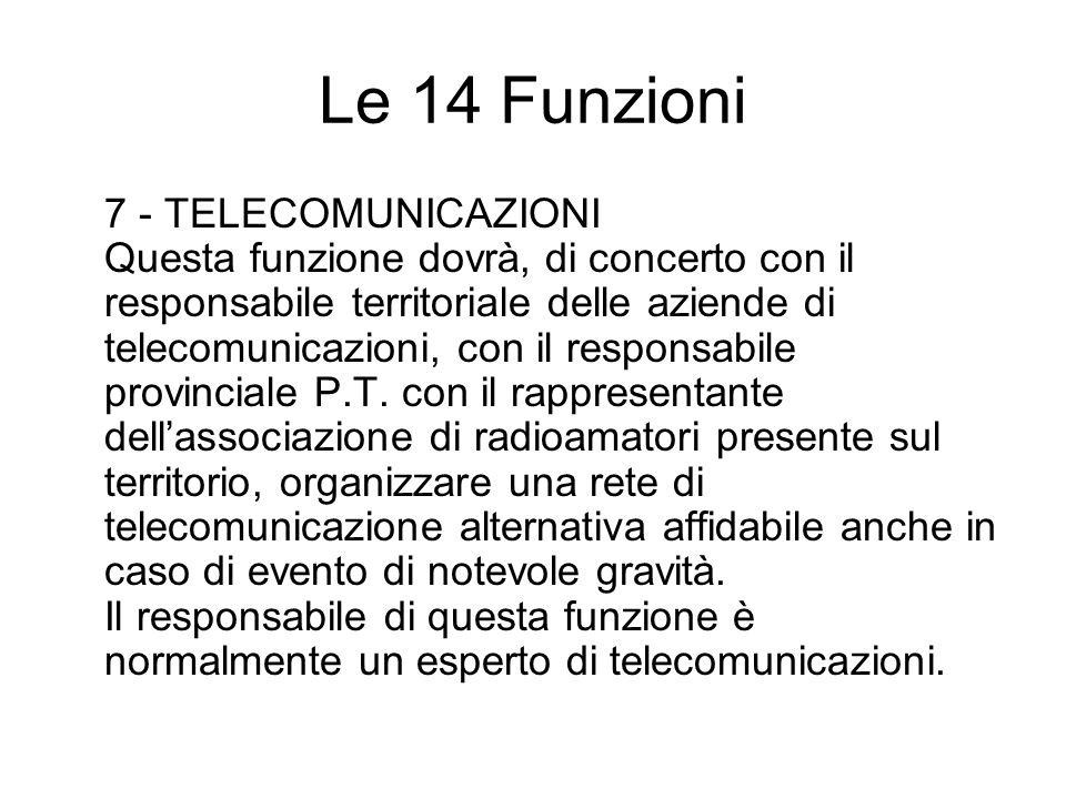 Le 14 Funzioni 7 - TELECOMUNICAZIONI Questa funzione dovrà, di concerto con il responsabile territoriale delle aziende di telecomunicazioni, con il responsabile provinciale P.T.