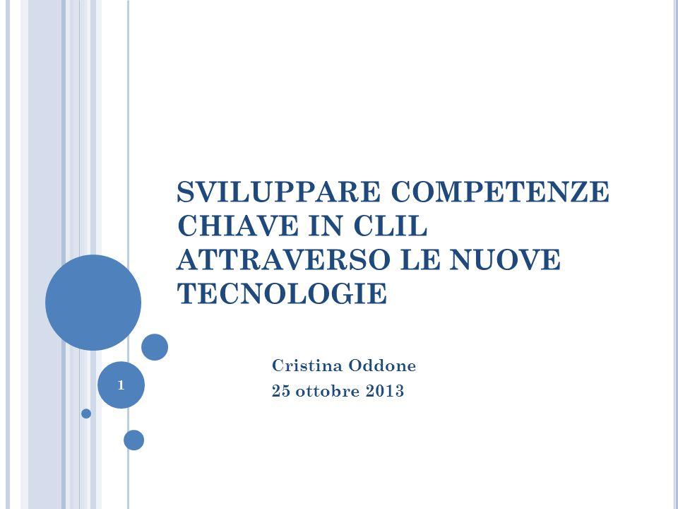 SVILUPPARE COMPETENZE CHIAVE IN CLIL ATTRAVERSO LE NUOVE TECNOLOGIE Cristina Oddone 25 ottobre 2013 1