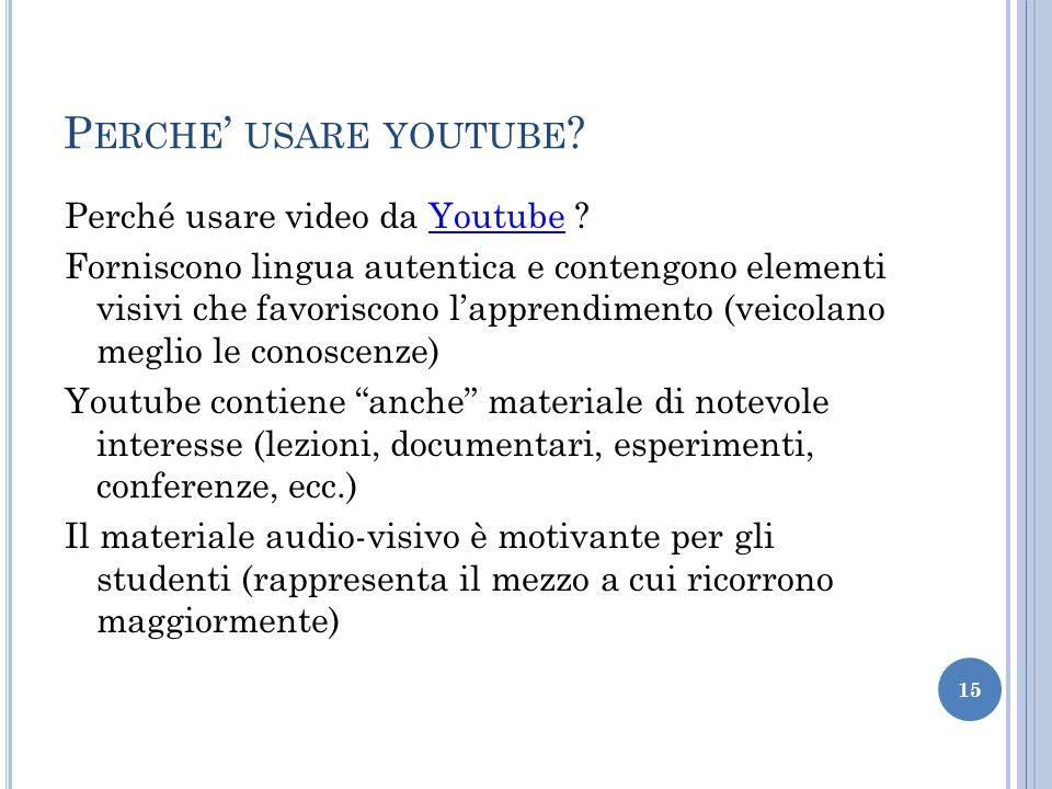 P ERCHE USARE YOUTUBE ? Perché usare video da Youtube ?Youtube Forniscono lingua autentica e contengono elementi visivi che favoriscono lapprendimento