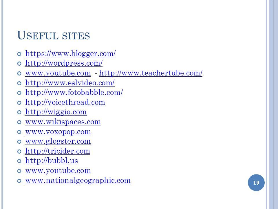 U SEFUL SITES https://www.blogger.com/ http://wordpress.com/ www.youtube.com - http://www.teachertube.com/ www.youtube.comhttp://www.teachertube.com/ http://www.eslvideo.com/ http://www.fotobabble.com/ http://voicethread.com http://wiggio.com www.wikispaces.com www.voxopop.com www.glogster.com http://tricider.com http://bubbl.us www.youtube.com www.nationalgeographic.com 19