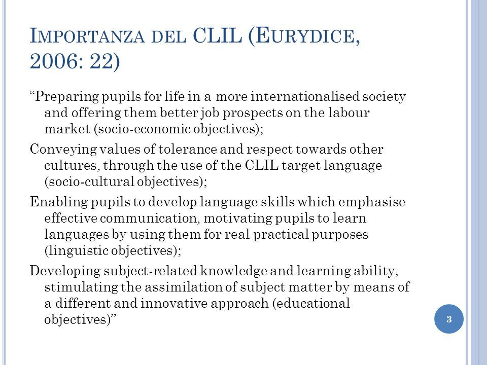 I MPORTANZA DEL CLIL (E URYDICE, 2006: 22) Preparing pupils for life in a more internationalised society and offering them better job prospects on the labour market (socio-economic objectives); Conveying values of tolerance and respect towards other cultures, through the use of the CLIL target language (socio-cultural objectives); Enabling pupils to develop language skills which emphasise effective communication, motivating pupils to learn languages by using them for real practical purposes (linguistic objectives); Developing subject-related knowledge and learning ability, stimulating the assimilation of subject matter by means of a different and innovative approach (educational objectives) 3