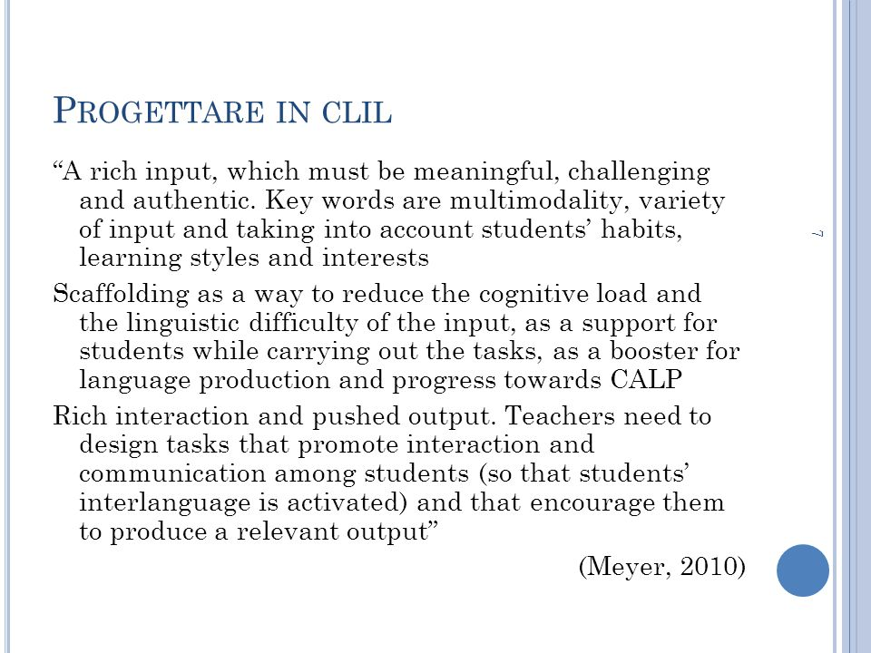 P ROGETTARE IN CLIL A rich input, which must be meaningful, challenging and authentic. Key words are multimodality, variety of input and taking into a