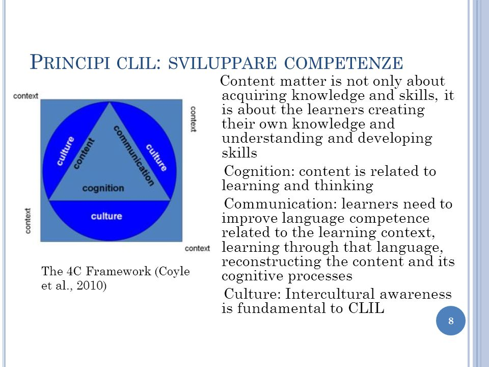 P RINCIPI CLIL : SVILUPPARE COMPETENZE Content matter is not only about acquiring knowledge and skills, it is about the learners creating their own knowledge and understanding and developing skills Cognition: content is related to learning and thinking Communication: learners need to improve language competence related to the learning context, learning through that language, reconstructing the content and its cognitive processes Culture: Intercultural awareness is fundamental to CLIL 8 The 4C Framework (Coyle et al., 2010)