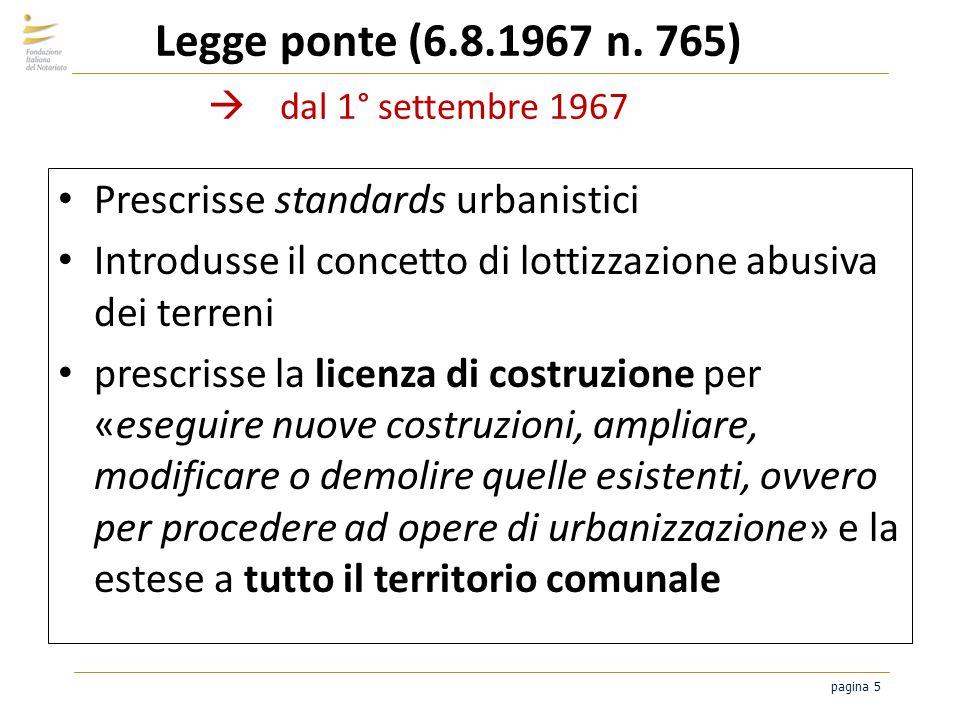 pagina 5 Legge ponte (6.8.1967 n. 765) dal 1° settembre 1967 Prescrisse standards urbanistici Introdusse il concetto di lottizzazione abusiva dei terr