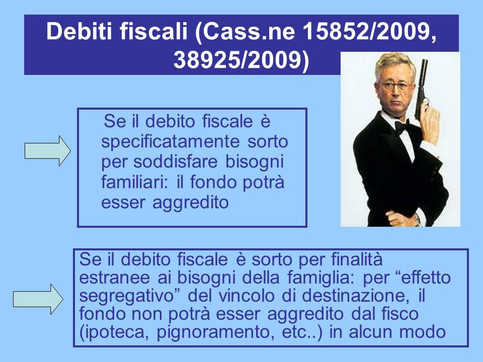 Debiti fiscali (Cass.ne 15852/2009, 38925/2009) Se il debito fiscale è specificatamente sorto per soddisfare bisogni familiari: il fondo potrà esser a