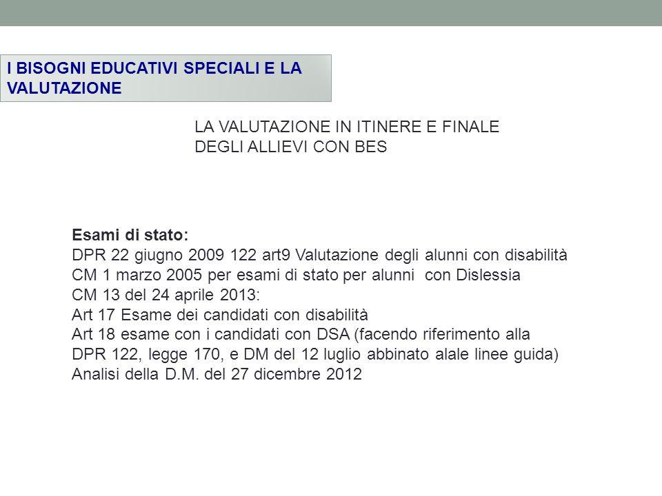 I BISOGNI EDUCATIVI SPECIALI E LA VALUTAZIONE Esami di stato: DPR 22 giugno 2009 122 art9 Valutazione degli alunni con disabilità CM 1 marzo 2005 per