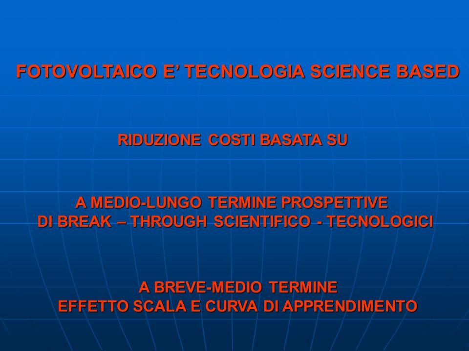 FOTOVOLTAICO E TECNOLOGIA SCIENCE BASED A MEDIO-LUNGO TERMINE PROSPETTIVE DI BREAK – THROUGH SCIENTIFICO - TECNOLOGICI RIDUZIONE COSTI BASATA SU A BREVE-MEDIO TERMINE A BREVE-MEDIO TERMINE EFFETTO SCALA E CURVA DI APPRENDIMENTO