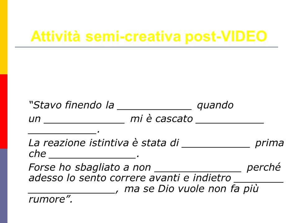 Attività semi-creativa post-VIDEO Stavo finendo la ____________ quando un _____________ mi è cascato ___________ ___________.