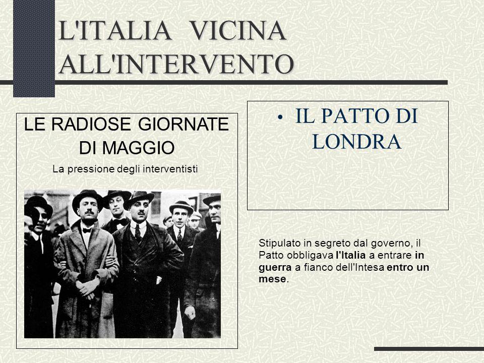 L'ITALIA VICINA ALL'INTERVENTO IL PATTO DI LONDRA LE RADIOSE GIORNATE DI MAGGIO La pressione degli interventisti Stipulato in segreto dal governo, il