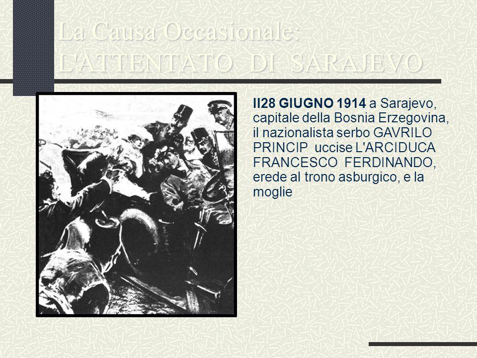 La Causa Occasionale: L'ATTENTATO DI SARAJEVO Il28 GIUGNO 1914 a Sarajevo, capitale della Bosnia Erzegovina, il nazionalista serbo GAVRILO PRINCIP ucc