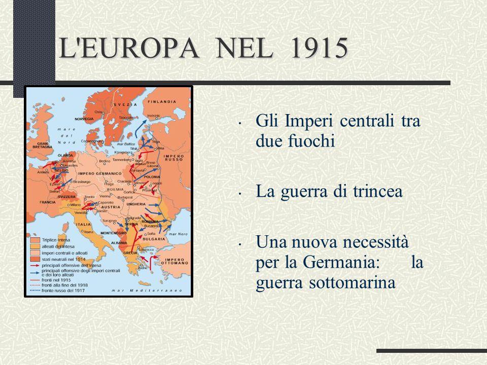 L'EUROPA NEL 1915 Gli Imperi centrali tra due fuochi La guerra di trincea Una nuova necessità per la Germania: la guerra sottomarina