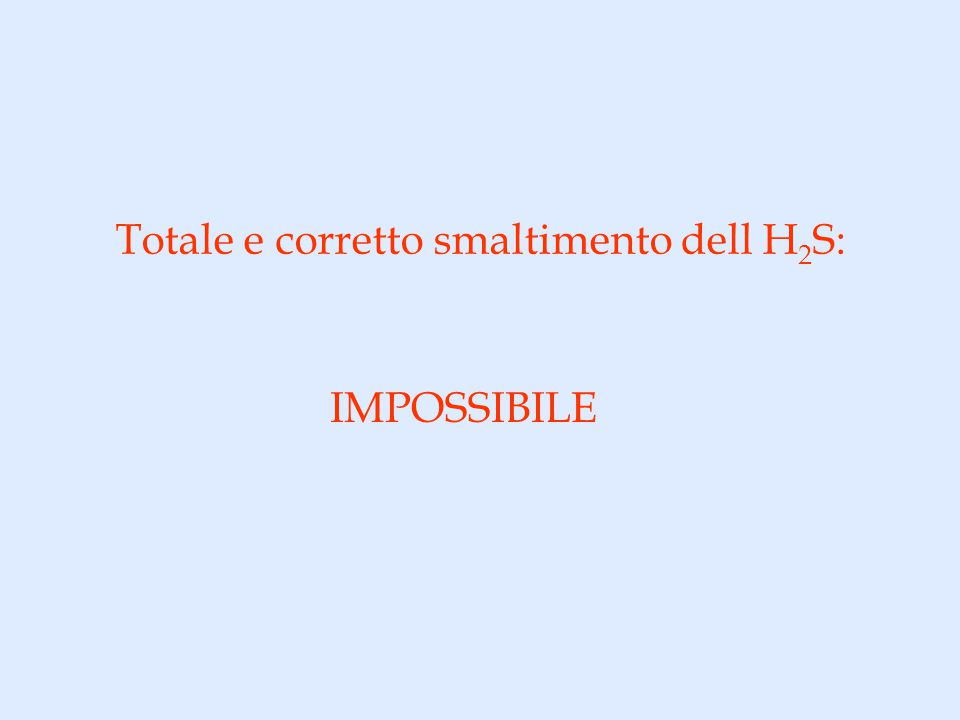 Totale e corretto smaltimento dell H 2 S: IMPOSSIBILE