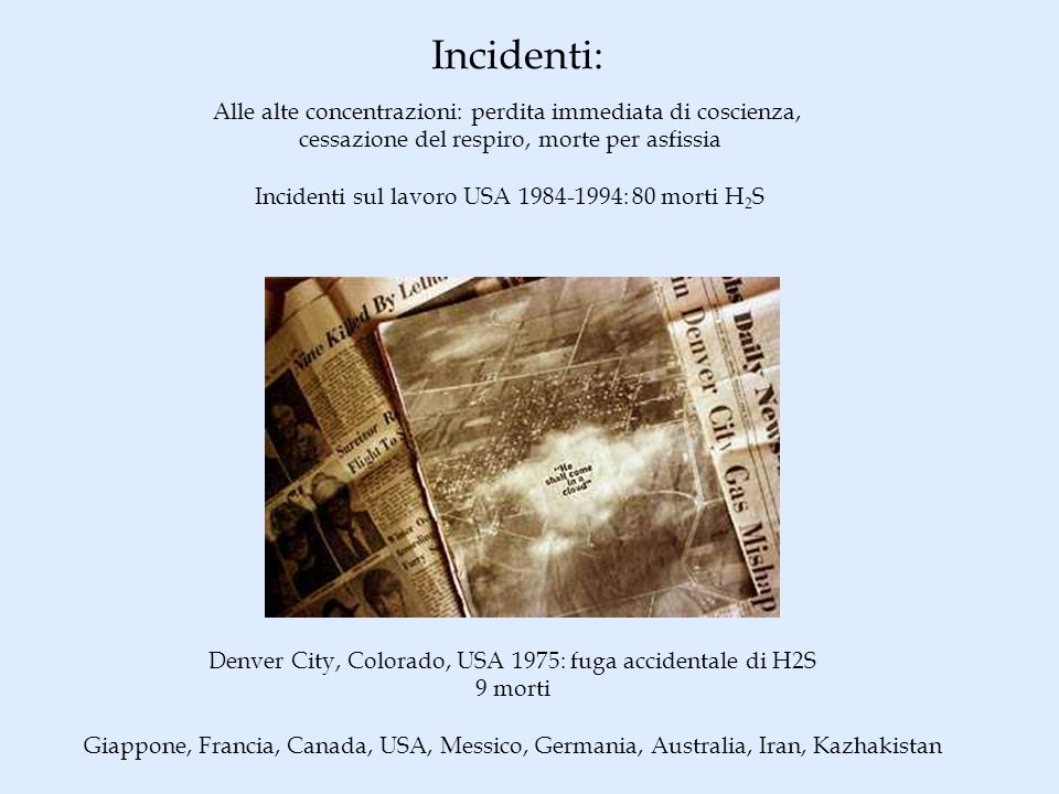 Incidenti: Alle alte concentrazioni: perdita immediata di coscienza, cessazione del respiro, morte per asfissia Incidenti sul lavoro USA 1984-1994: 80 morti H 2 S Denver City, Colorado, USA 1975: fuga accidentale di H2S 9 morti Giappone, Francia, Canada, USA, Messico, Germania, Australia, Iran, Kazhakistan