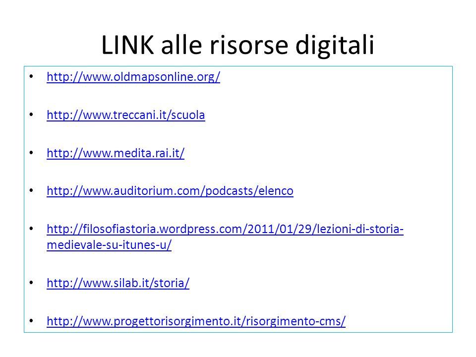 LINK alle risorse digitali http://www.oldmapsonline.org/ http://www.treccani.it/scuola http://www.medita.rai.it/ http://www.auditorium.com/podcasts/elenco http://filosofiastoria.wordpress.com/2011/01/29/lezioni-di-storia- medievale-su-itunes-u/ http://filosofiastoria.wordpress.com/2011/01/29/lezioni-di-storia- medievale-su-itunes-u/ http://www.silab.it/storia/ http://www.progettorisorgimento.it/risorgimento-cms/