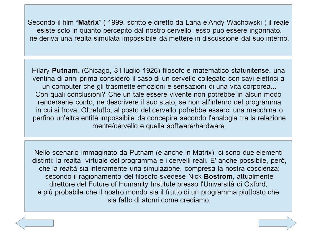 Secondo il film Matrix ( 1999, scritto e diretto da Lana e Andy Wachowski ) il reale esiste solo in quanto percepito dal nostro cervello, esso può essere ingannato, ne deriva una realtà simulata impossibile da mettere in discussione dal suo interno.