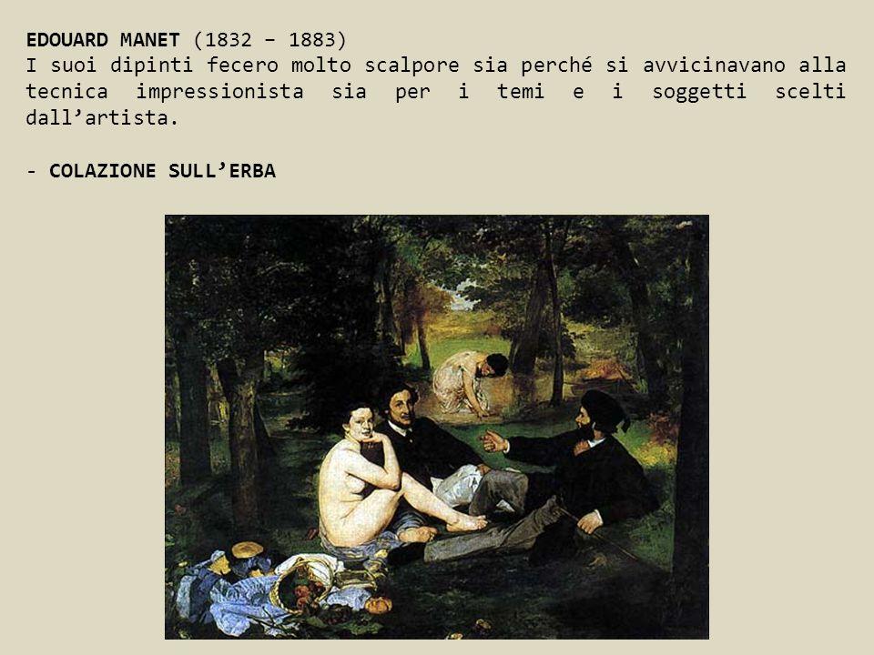EDOUARD MANET (1832 – 1883) I suoi dipinti fecero molto scalpore sia perché si avvicinavano alla tecnica impressionista sia per i temi e i soggetti sc