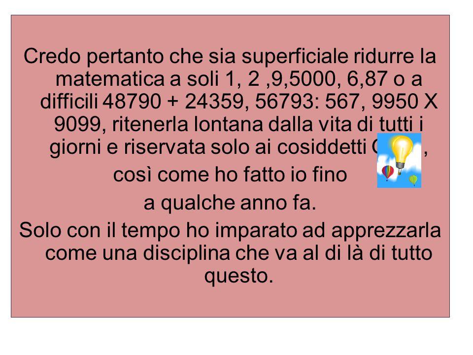 Credo pertanto che sia superficiale ridurre la matematica a soli 1, 2,9,5000, 6,87 o a difficili 48790 + 24359, 56793: 567, 9950 X 9099, ritenerla lon