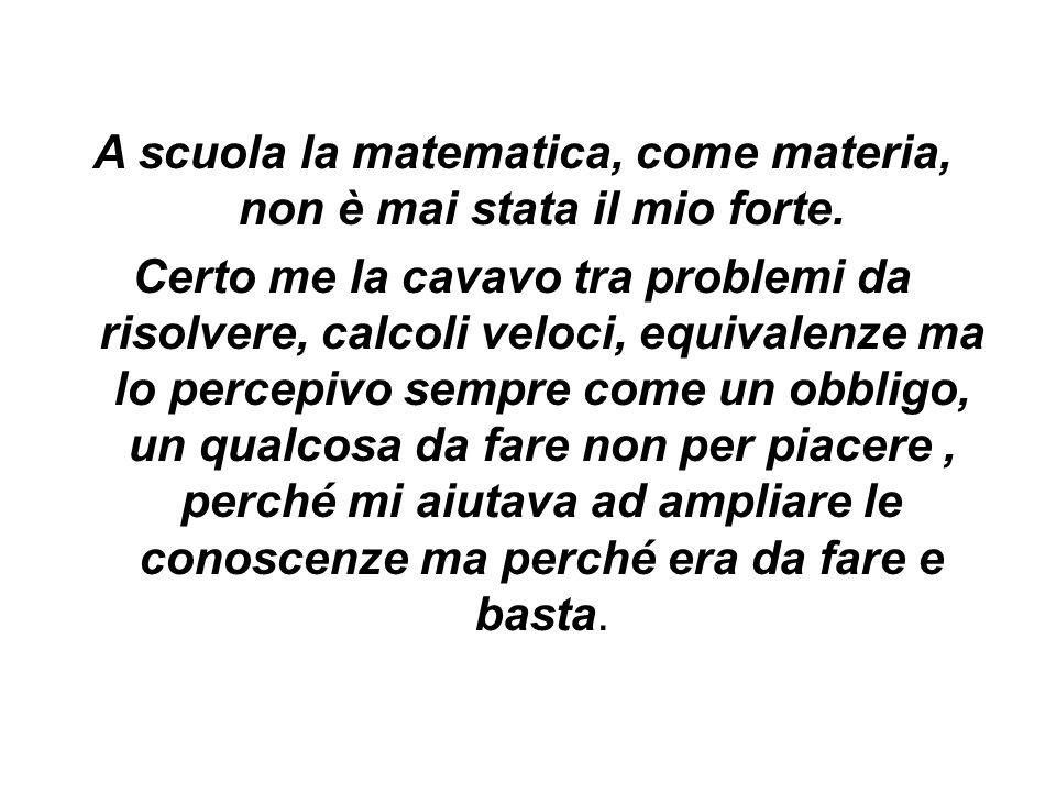 A scuola la matematica, come materia, non è mai stata il mio forte. Certo me la cavavo tra problemi da risolvere, calcoli veloci, equivalenze ma lo pe
