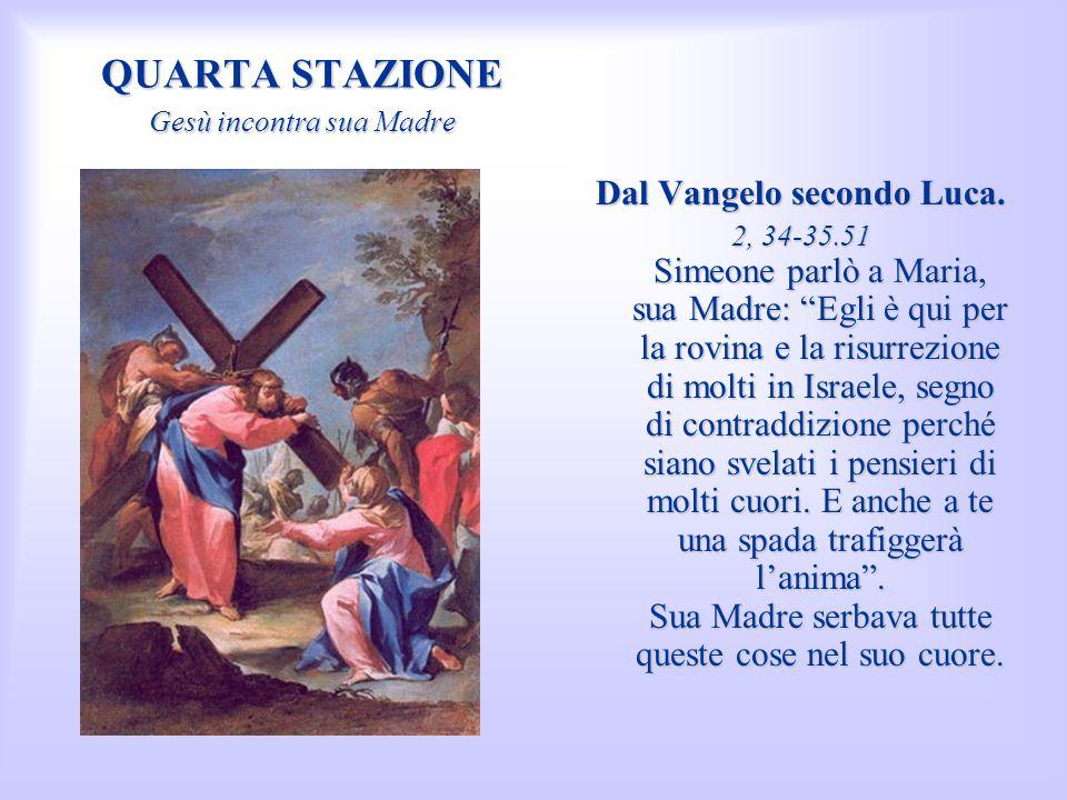 QUARTA STAZIONE Gesù incontra sua Madre Dal Vangelo secondo Luca. 2, 34-35.51 Simeone parlò a Maria, sua Madre: Egli è qui per la rovina e la risurrez