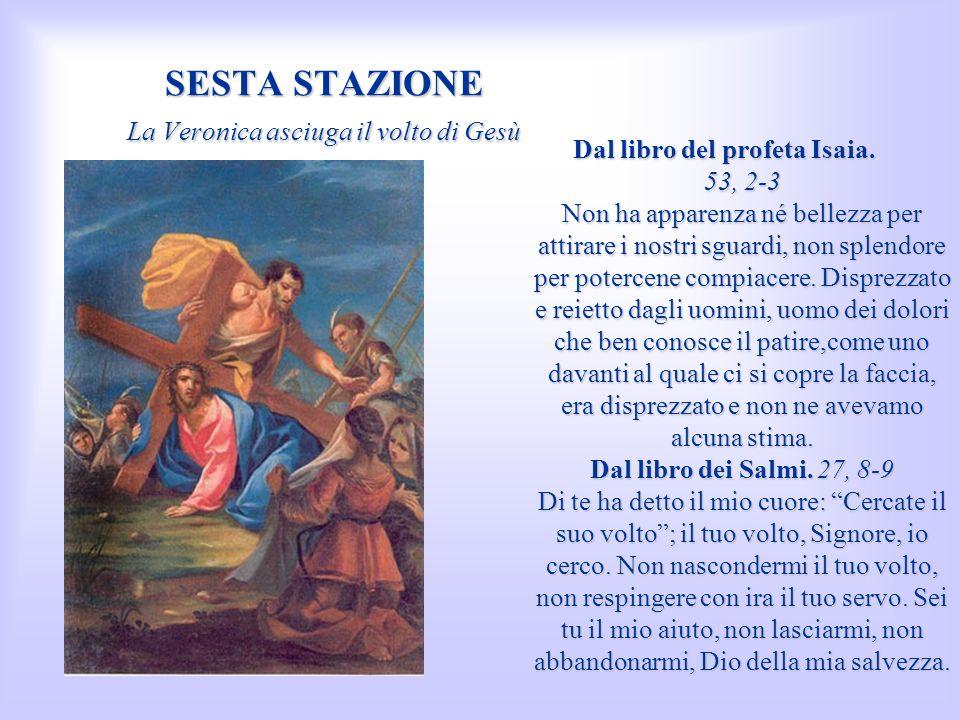SESTA STAZIONE La Veronica asciuga il volto di Gesù Dal libro del profeta Isaia. 53, 2-3 Non ha apparenza né bellezza per attirare i nostri sguardi, n