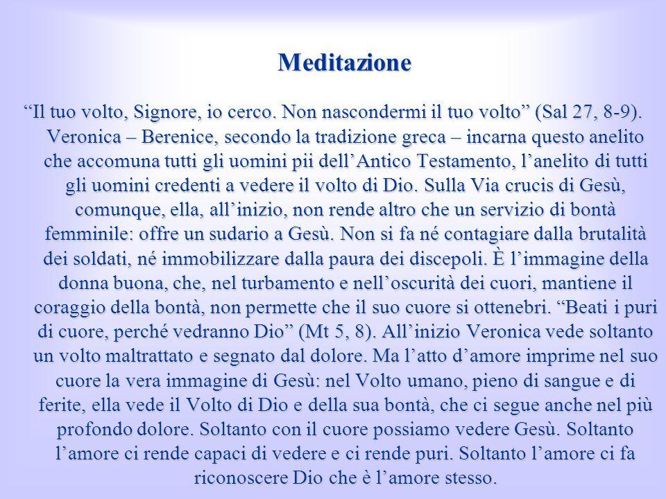 Meditazione Il tuo volto, Signore, io cerco. Non nascondermi il tuo volto (Sal 27, 8-9). Veronica – Berenice, secondo la tradizione greca – incarna qu
