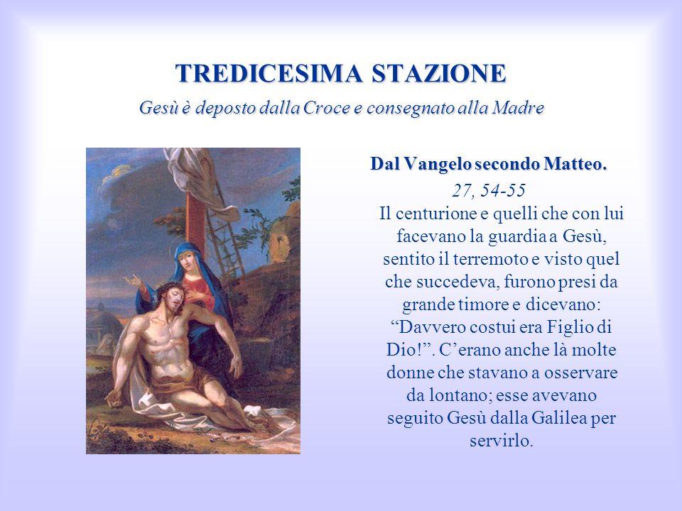 TREDICESIMA STAZIONE Gesù è deposto dalla Croce e consegnato alla Madre Dal Vangelo secondo Matteo. 27, 54-55 Il centurione e quelli che con lui facev