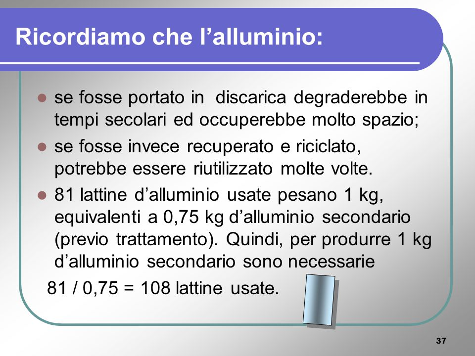 36 LALLUMINIO Lalluminio si estrae con elevati costi energetici; sviluppare la raccolta differenziata ed il riciclaggio di questo materiale è quindi molto utile per il risparmio energetico.