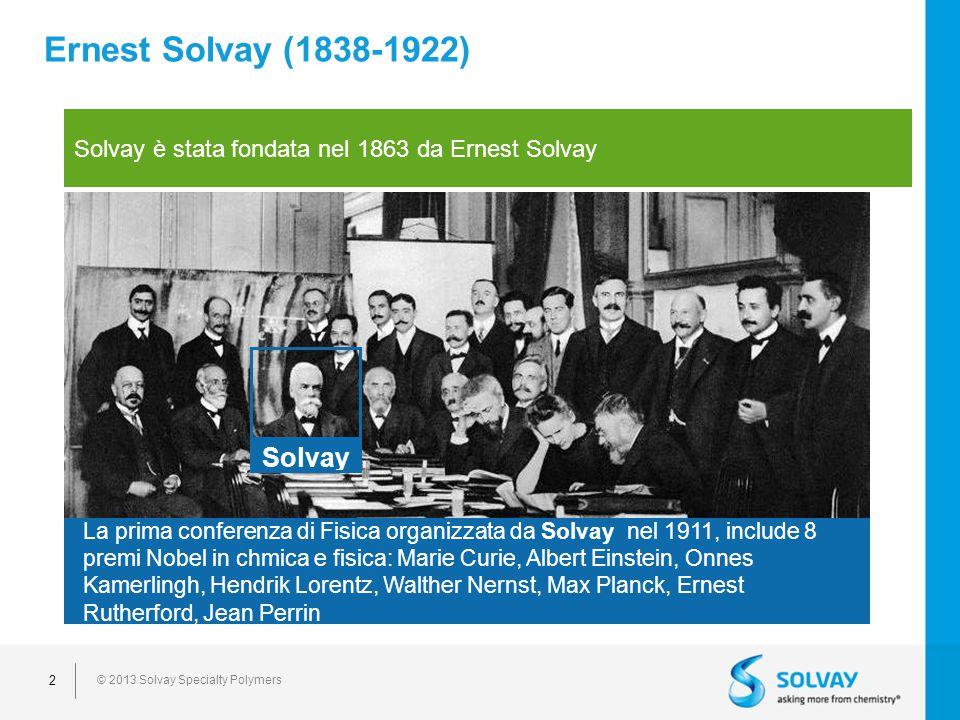 © 2013 Solvay Specialty Polymers 2 Ernest Solvay (1838-1922) Solvay è stata fondata nel 1863 da Ernest Solvay Solvay La prima conferenza di Fisica organizzata da Solvay nel 1911, include 8 premi Nobel in chmica e fisica: Marie Curie, Albert Einstein, Onnes Kamerlingh, Hendrik Lorentz, Walther Nernst, Max Planck, Ernest Rutherford, Jean Perrin