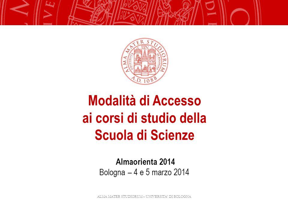 ALMA MATER STUDIORUM – UNIVERSITA DI BOLOGNA Modalità di Accesso ai corsi di studio della Scuola di Scienze Almaorienta 2014 Bologna – 4 e 5 marzo 201