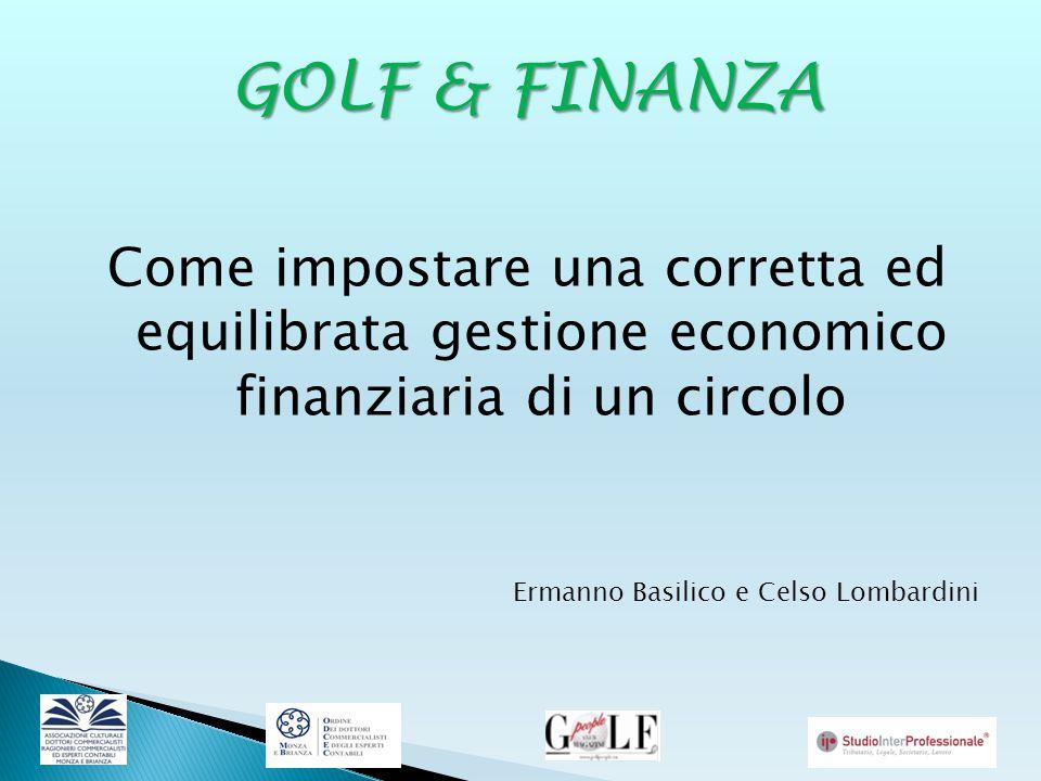 GOLF & FINANZA Come impostare una corretta ed equilibrata gestione economico finanziaria di un circolo Ermanno Basilico e Celso Lombardini