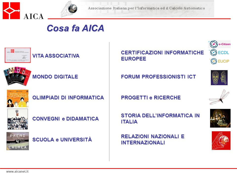www.aicanet.it Cosa fa AICA VITA ASSOCIATIVA MONDO DIGITALE OLIMPIADI DI INFORMATICA CONVEGNI e DIDAMATICA SCUOLA e UNIVERSITÀ CERTIFICAZIONI INFORMAT