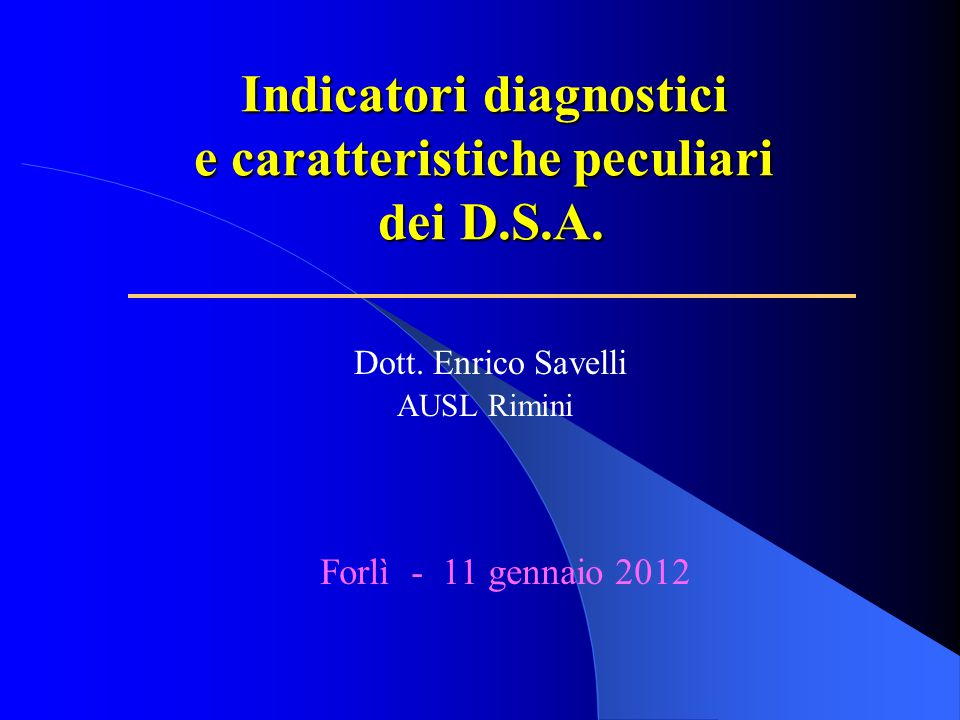 Indicatori diagnostici e caratteristiche peculiari dei D.S.A. Dott. Enrico Savelli AUSL Rimini Forlì - 11 gennaio 2012