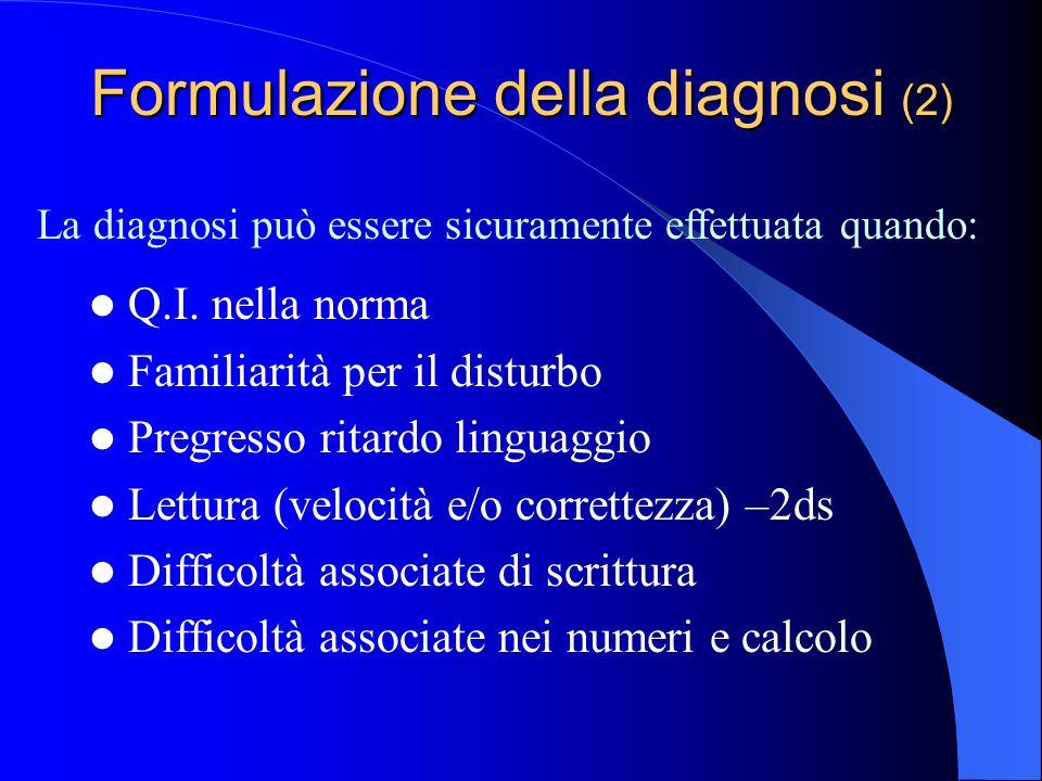 Formulazione della diagnosi (2) Q.I. nella norma Familiarità per il disturbo Pregresso ritardo linguaggio Lettura (velocità e/o correttezza) –2ds Diff