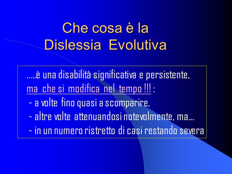 Che cosa è la Dislessia Evolutiva..…è una disabilità significativa e persistente, ma che si modifica nel tempo !!! : - a volte fino quasi a scomparire