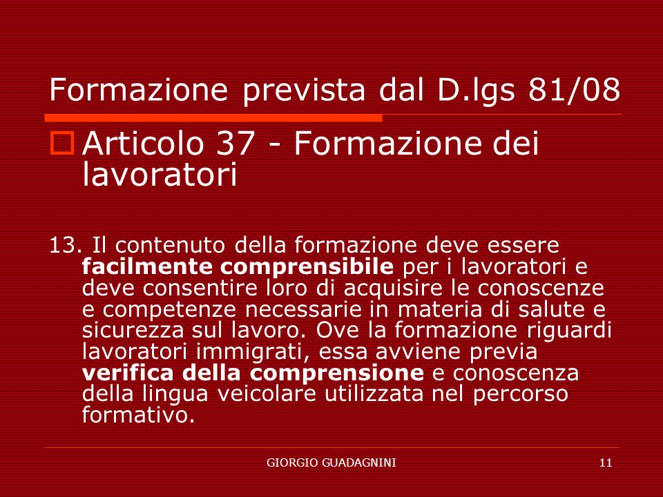GIORGIO GUADAGNINI11 Formazione prevista dal D.lgs 81/08 Articolo 37 - Formazione dei lavoratori 13. Il contenuto della formazione deve essere facilme