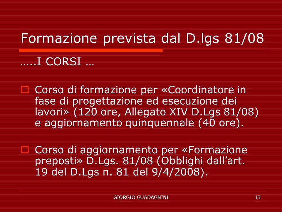 GIORGIO GUADAGNINI13 Formazione prevista dal D.lgs 81/08 …..I CORSI … Corso di formazione per «Coordinatore in fase di progettazione ed esecuzione dei